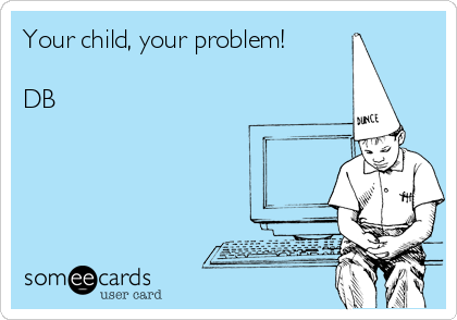 Your child, your problem!  DB