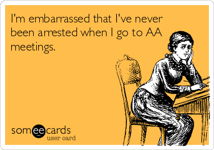 I'm embarrassed that I've never been arrested when I go to AA meetings.