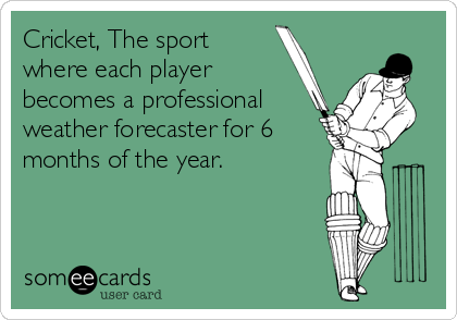 Cricket, The sport where each player becomes a professional weather forecaster for 6 months of the year.