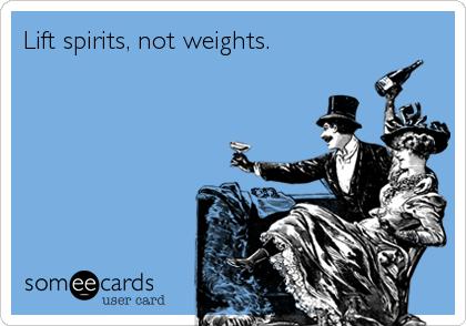 Lift spirits, not weights.