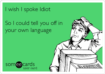 I wish I spoke Idiot  So I could tell you off in your own language