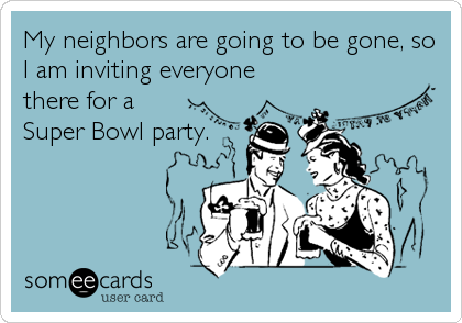 My neighbors are going to be gone, so I am inviting everyone there for a Super Bowl party.