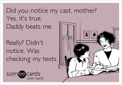 Did you notice my cast, mother? Yes, it's true. Daddy beats me.  Really? Didn't notice. Was checking my texts.