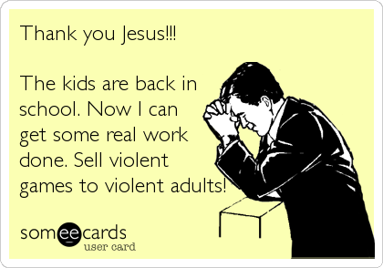 Thank you Jesus!!!  The kids are back in school. Now I can get some real work done. Sell violent games to violent adults!