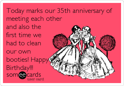 Today marks our 35th anniversary of meeting each other and also the first time we had to clean our own booties! Happy Birthday!!!