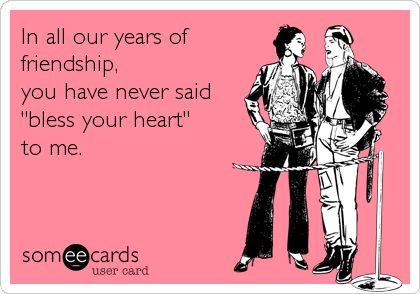 """In all our years of friendship,  you have never said """"bless your heart""""  to me."""