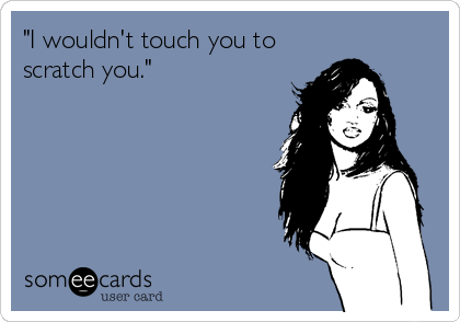 """""""I wouldn't touch you to scratch you."""""""