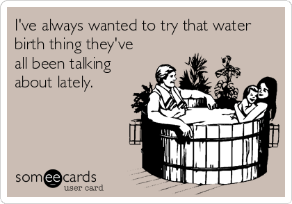 I've always wanted to try that water birth thing they've all been talking about lately.
