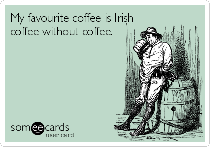 My favourite coffee is Irish coffee without coffee.