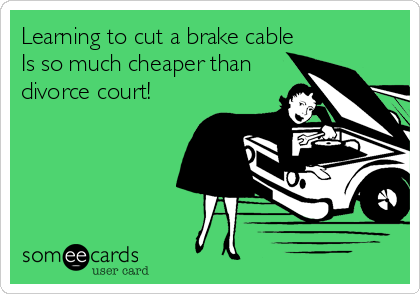 Learning to cut a brake cable Is so much cheaper than divorce court!
