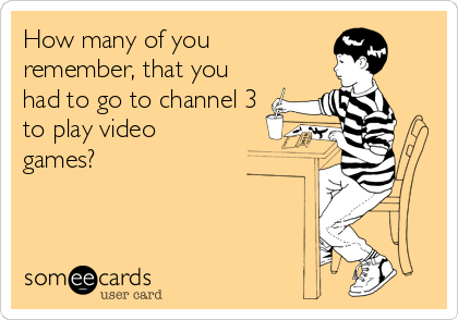 How many of you remember, that you had to go to channel 3 to play video games?