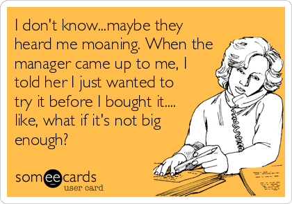 I don't know...maybe they heard me moaning. When the manager came up to me, I told her I just wanted to try it before I bought it.... like, what if it's not big enough?