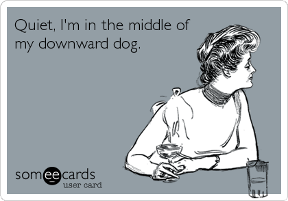 Quiet, I'm in the middle of  my downward dog.