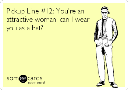Pickup Line #12: You're an attractive woman, can I wear you as a hat?