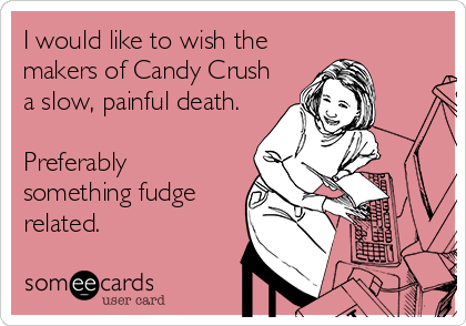 I would like to wish the makers of Candy Crush a slow, painful death.  Preferably something fudge related.