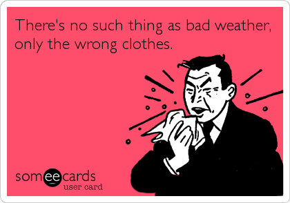 There's no such thing as bad weather, only the wrong clothes.