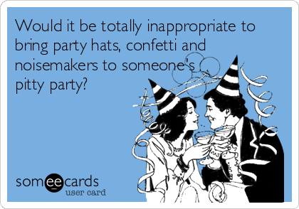 Would it be totally inappropriate to bring party hats, confetti and noisemakers to someone's pitty party?
