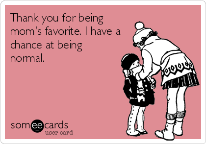 Thank you for being mom's favorite. I have a chance at being normal.