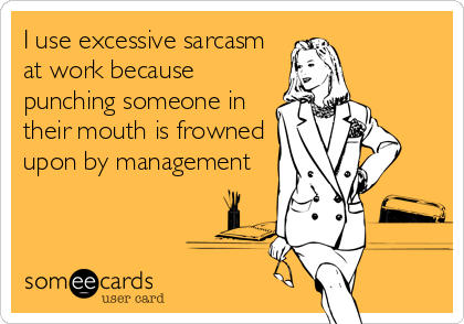 I use excessive sarcasm at work because punching someone in their mouth is frowned upon by management