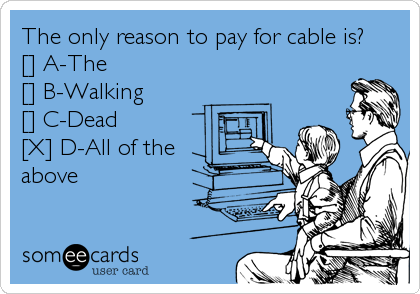 The only reason to pay for cable is? [] A-The [] B-Walking [] C-Dead [X] D-All of the above