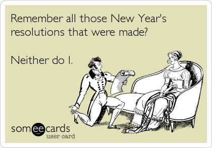 Remember all those New Year'sresolutions that were made?Neither do I.