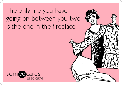 The only fire you have  going on between you two is the one in the fireplace.