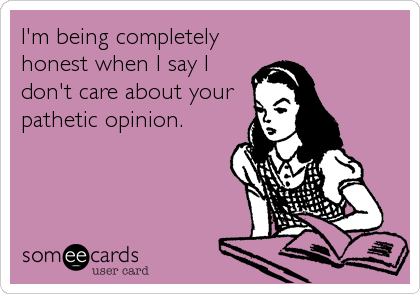 I'm being completely honest when I say I don't care about your pathetic opinion.