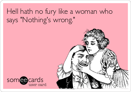 "Hell hath no fury like a woman who says ""Nothing's wrong."""