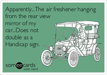 Apparently...The air freshener hanging from the rear view mirror of my car...Does not double as a Handicap sign.