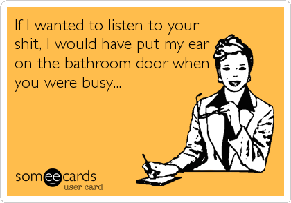 If I wanted to listen to your shit, I would have put my ear on the bathroom door when you were busy...