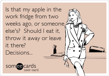 Is that my apple in the work fridge from two weeks ago, or someone else's?  Should I eat it, throw it away or leave it there? <br /%
