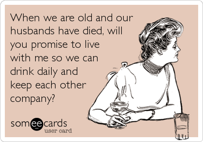 When we are old and our husbands have died, will you promise to live with me so we can drink daily and keep each other company?