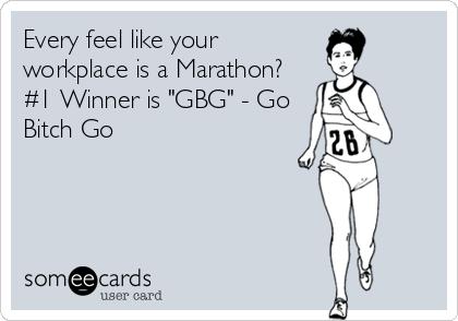 "Every feel like your workplace is a Marathon? #1 Winner is ""GBG"" - Go Bitch Go"