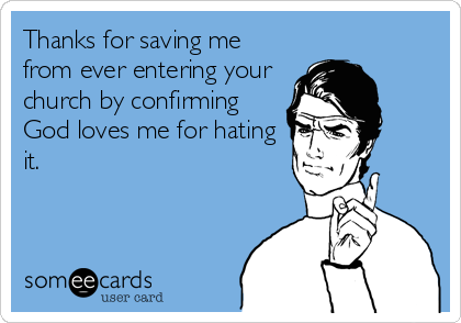 Thanks for saving me from ever entering your church by confirming God loves me for hating it.
