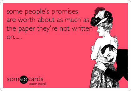 some people's promises are worth about as much as the paper they're not written on......