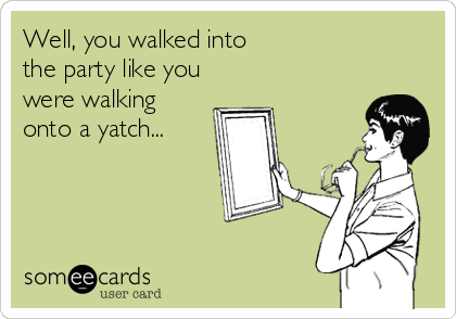 Well, you walked into   the party like you were walking onto a yatch...