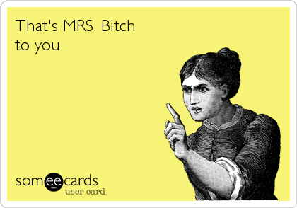 That's MRS. Bitch   to you