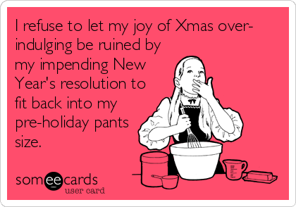 I refuse to let my joy of Xmas over- indulging be ruined by my impending New Year's resolution to fit back into my pre-holiday pants size.