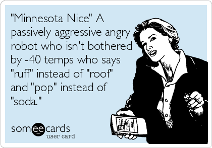 """Minnesota Nice"" A passively aggressive angry robot who isn't bothered by -40 temps who says ""ruff"" instead of ""roof"" and ""pop"" instead of ""soda."""