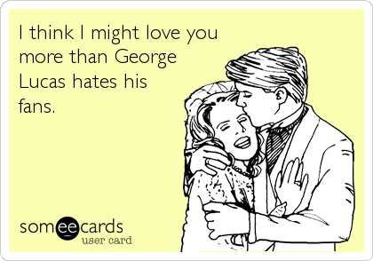 I think I might love you  more than George Lucas hates his fans.