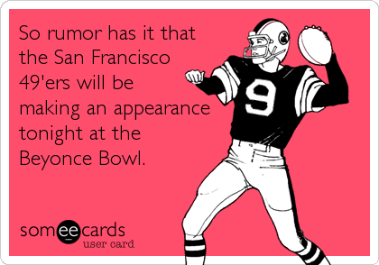 So rumor has it that the San Francisco 49'ers will be making an appearance tonight at the Beyonce Bowl.