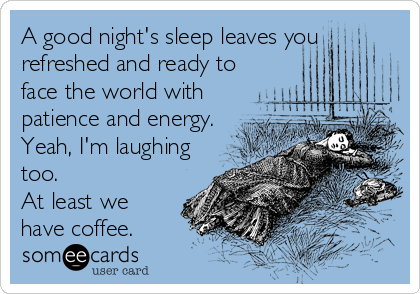 A good night's sleep leaves you refreshed and ready to face the world with patience and energy. Yeah, I'm laughing too. At least we have coffee.