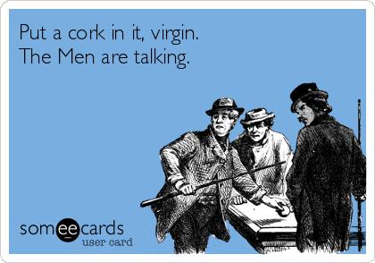 Put a cork in it, virgin. The Men are talking.