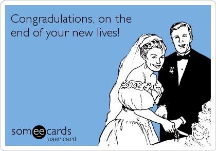 Congradulations, on the end of your new lives!