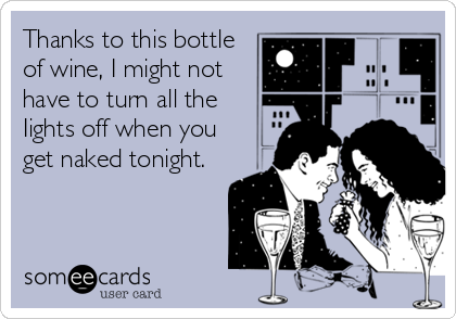 Thanks to this bottle of wine, I might not have to turn all the Iights off when you get naked tonight.