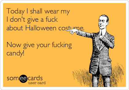 Today I shall wear my  I don't give a fuck about Halloween costume.  Now give your fucking candy!