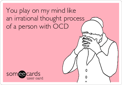 You play on my mind like an irrational thought process of a person with OCD