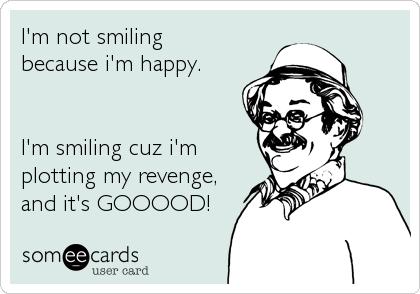 I'm not smiling because i'm happy.   I'm smiling cuz i'm plotting my revenge, and it's GOOOOD!