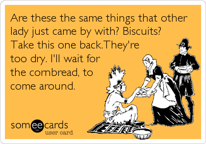 Are these the same things that other lady just came by with? Biscuits? Take this one back.They're too dry. I'll wait for the cornbread, to come%