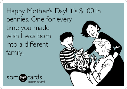 Happy Mother's Day! It's $100 in pennies. One for every time you made wish I was born into a different family.